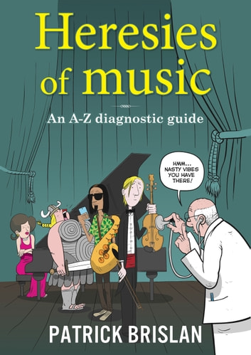 Heresies of Music - An A-Z diagnostic guide eBook by Patrick Brislan