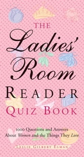 The Ladies' Room Reader Quiz Book: 1000 Questions and Answers About Women and the Things They Love ebook by Leslie Gilbert Elman