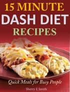 15 Minute Dash Diet Recipes - Quick Meals for Busy People ebook by Sherry E Smith