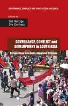 Governance, Conflict and Development in South Asia - Perspectives from India, Nepal and Sri Lanka ebook by Siri Hettige, Eva Gerharz