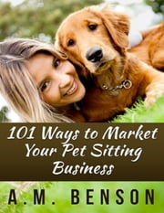 101 Ways to Market Your Pet Sitting Business ebook by A.M. Benson