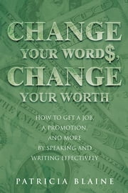 Change Your Words, Change Your Worth - How to Get a Job, a Promotion, and More by Speaking and Writing Effectively ebook by Patricia Blaine