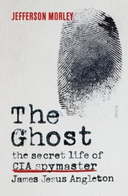 The Ghost - the secret life of CIA spymaster James Jesus Angleton ebook by Jefferson Morley