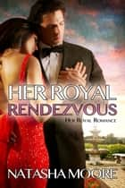 Her Royal Rendezvous - Her Royal Romance ebook by Natasha Moore