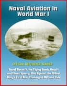 Naval Aviation in World War I: Official Reference Source, Naval Aircraft, the Flying Bomb, Hewitt and Elmer Sperry, War Against the U-Boat, Navy's First Ace, Training at MIT and Yale ebook by Progressive Management