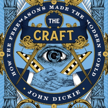 The Craft - How the Freemasons Made the Modern World audiobook by John Dickie