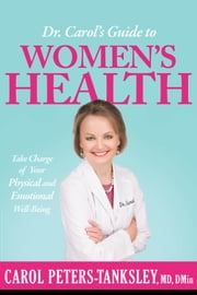 Dr. Carol's Guide to Women's Health - Take Charge of Your Physical and Emotional Well-Being ebook by Carol Peters-Tanksley, MD, DMIN