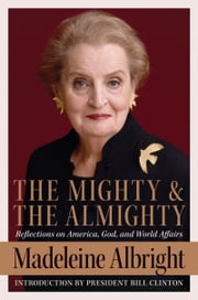 The Mighty and the Almighty - Reflections on America, God, and World Affairs ebook by Madeleine Albright