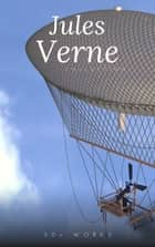 Jules Verne Collection, 33 Works: A Journey to the Center of the Earth, Twenty Thousand Leagues Under the Sea, Around the World in Eighty Days, The Mysterious Island, PLUS MORE! ebook by Jules Verne