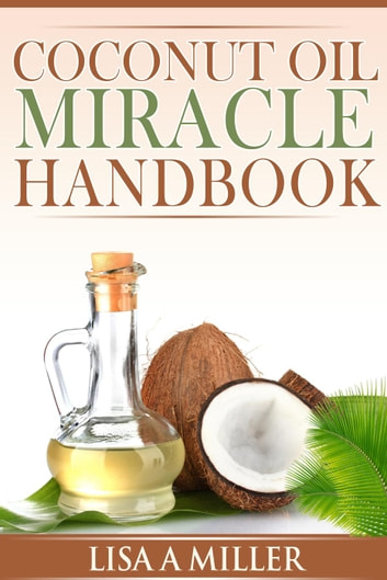 Coconut Oil Miracle Handbook ebook by Lisa A Miller