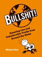 Bullshit!: Amazing Lies and Unbelievable Truths from Around the Globe ebook by Michael Getz