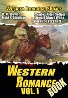 THE WESTERN ROMANCE BOOK VOL. I - 21 CLASSIC WESTERN ROMANCE STORIES eBook by B.M. BOWER, STEWART EDWARD WHITE, CHARLES ALDEN SELTZER