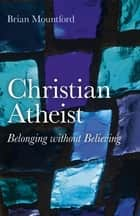 Christian Atheist - Belonging without Believing ebook by Brian Mountford