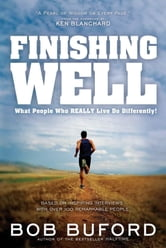 Finishing Well - What People Who 'Really Live' Do Differently ebook by Bob P. Buford