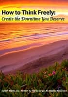 How to Think Freely: Create the Downtime You Deserve ebook by Vivian Orgel