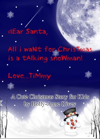 Dear Santa, All I Want for Christmas is a Talking Snowman! Love...Timmy: A Cute Christmas Story for Kids Age 6 & Up ebook by Holly-Anne Divey