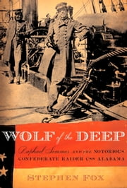 Wolf of the Deep - Raphael Semmes and the Notorious Confederate Raider CSS Alabama ebook by Stephen Fox