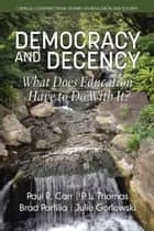 Democracy and Decency - What Does Education Have to Do With It? ebook by Paul R. Carr, P. L. Thomas, Brad J. Porfilio,...