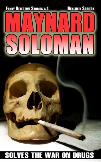 Maynard Soloman Solves the War on Drugs (Funny Detective Stories #1) ebook by Benjamin Sobieck