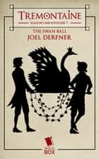 The Swan Ball (Tremontaine Season 1 Episode 7) ebook by Joel Derfner, Paul Witcover, Alaya Dawn Johnson,...