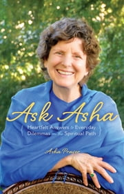 Ask Asha - Heartfelt Answers to Everyday Dilemmas on the Spiritual Path ebook by Asha Praver