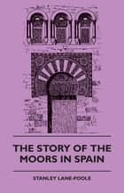 The Story of the Moors in Spain ebook by Stanley Lane-Pool