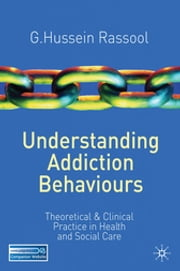 Understanding Addiction Behaviours - Theoretical and Clinical Practice in Health and Social Care ebook by G.Hussein Rassool, PhD, University of London