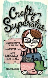 Crafty Superstar: Make Crafts on the Side, Earn Extra Cash, and Basically Have It All ebook by Grace Dobush