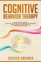 Cognitive Behavior Therapy: Become Your Own Therapist: A Practical Step by Step Guide to Managing and Overcoming Stress, Depression, Anxiety, Panic, and Other Mental Health Issues ebook by Jessica Greiner