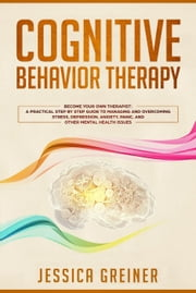 Cognitive Behavior Therapy: Become Your Own Therapist: A Practical Step by Step Guide to Managing and Overcoming Stress, Depression, Anxiety, Panic, and Other Mental Health Issues 電子書 by Jessica Greiner