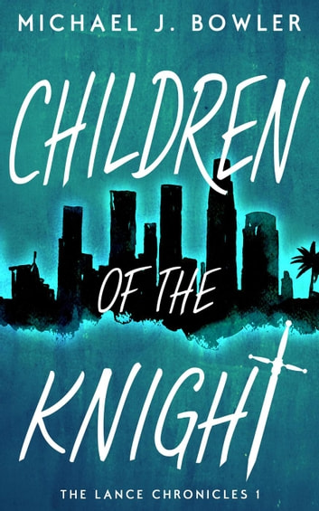 Children of the Knight - The Lance Chronicles, #1 ebook by Michael J. Bowler