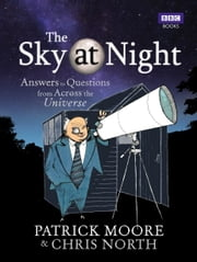 The Sky at Night - Answers to Questions from Across the Universe ebook by Sir Patrick Moore,Chris North