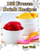 100 Frozen Drink Recipes ebook by Lev Well
