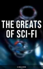 The Greats of Sci-Fi: H. G Wells Edition - 140+ Dystopian Novels, Space Action Adventures, Lost World Classics & Apocalyptic Tales ebook by H. G. Wells, Abraham Merritt, Edgar Wallace,...