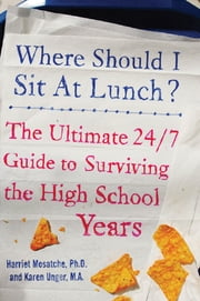 Where Should I Sit at Lunch? - The Ultimate 24/7 Guide to Surviving the High School Years ebook by Karen Unger,Harriet Mosatche