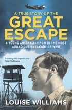 A True Story of the Great Escape - A young Australian POW in the most audacious breakout of WWII ebook by Louise Williams