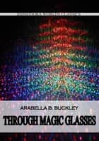 Through Magic Glasses And Other Lectures ebook by Arabella B. Buckley