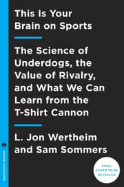 This Is Your Brain on Sports - The Science of Underdogs, the Value of Rivalry, and What We Can Learn from the T-Shirt Cannon ebook by L. Jon Wertheim,Sam Sommers
