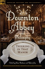 Downton Abbey and Philosophy ebook by Dr. Adam Barkman,Robert Arp