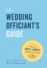 The Wedding Officiant's Guide - How to Write and Conduct a Perfect Ceremony ebook by Lisa Francesca