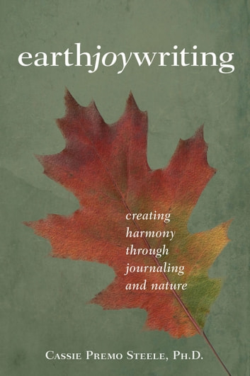 Earth Joy Writing: Creating Harmony through Journaling and Nature ebook by Cassie Premo Steele