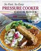 So Fast, So Easy Pressure Cooker Cookbook - More Than 725 Fresh, Delicious Recipes for Electric and Stovetop Pressure Cookers ebook by Beth Hensperger, Julie Kaufmann