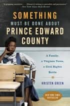 Something Must Be Done About Prince Edward County - A Family, a Virginia Town, a Civil Rights Battle ebook by Kristen Green