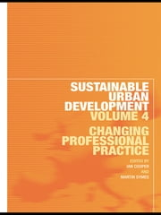 Sustainable Urban Development Volume 4 - Changing Professional Practice ebook by Ian Cooper,Martin Symes