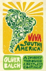 Viva South America! - A Journey Through a Restless Continent ebook by Oliver Balch