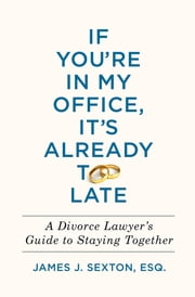 If You're in My Office, It's Already Too Late - A Divorce Lawyer's Guide to Staying Together ebook by James J. Sexton