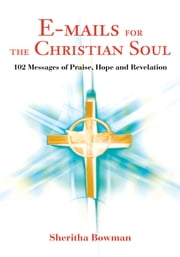 E-mails for the Christian Soul - 102 Messages of Praise, Hope and Revelation ebook by Sheritha Bowman