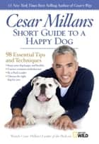 Cesar Millan's Short Guide to a Happy Dog - 98 Essential Tips and Techniques ebook by Cesar Millan
