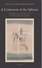 A Confusion of the Spheres - Kierkegaard and Wittgenstein on Philosophy and Religion ebook by Genia Schönbaumsfeld