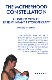 The Motherhood Constellation: A Unified View of Parent-Infant Psychotherapy - A Unified View of Parent-Infant Psychotherapy ebook by Daniel N. Stern